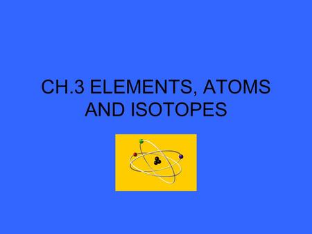 CH.3 ELEMENTS, ATOMS AND ISOTOPES Dalton's Atomic Theory (1808) I.All matter is made of atoms II.Each element has its own kind of atom. Atoms of the.