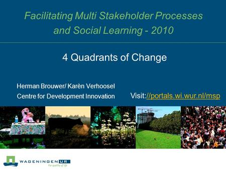 Facilitating Multi Stakeholder Processes and Social Learning - 2010 Herman Brouwer/ Karèn Verhoosel Centre for Development Innovation 4 Quadrants of Change.