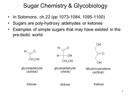 1 Sugar Chemistry & Glycobiology In Solomons, ch.22 (pp 1073-1084, 1095-1100) Sugars are poly-hydroxy aldehydes or ketones Examples of simple sugars that.