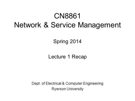 CN8861 Network & Service Management Spring 2014 Lecture 1 Recap Dept. of Electrical & Computer Engineering Ryerson University.