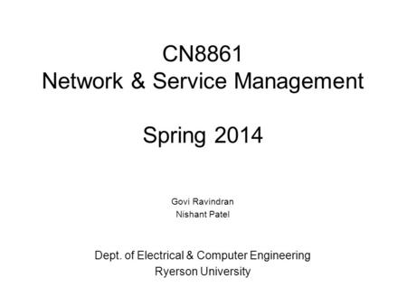 CN8861 Network & Service Management Spring 2014 Govi Ravindran Nishant Patel Dept. of Electrical & Computer Engineering Ryerson University.