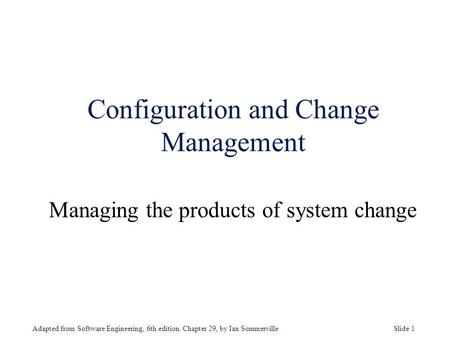 Adapted from Software Engineering, 6th edition. Chapter 29, by Ian Sommerville Slide 1 Configuration and Change Management Managing the products of system.