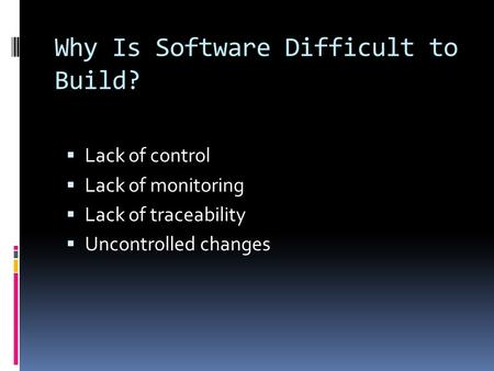Why Is Software Difficult to Build?  Lack of control  Lack of monitoring  Lack of traceability  Uncontrolled changes.