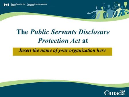 Insert the name of your organization here The Public Servants Disclosure Protection Act at.