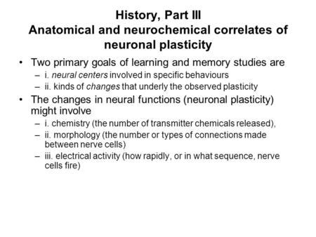 History, Part III Anatomical and neurochemical correlates of neuronal plasticity Two primary goals of learning and memory studies are –i. neural centers.