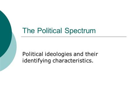 The Political Spectrum Political ideologies and their identifying characteristics.