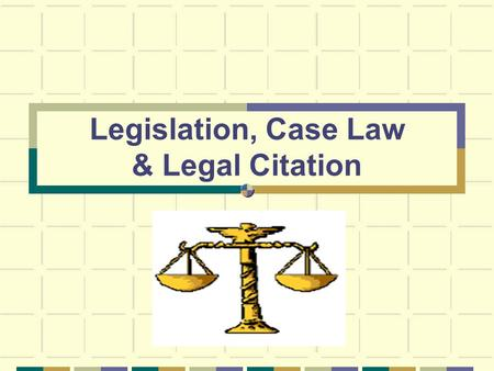 Legislation, Case Law & Legal Citation. Find It: Legislation What is it? Bills, statutes and regulations Where do I find it? In print, which is still.