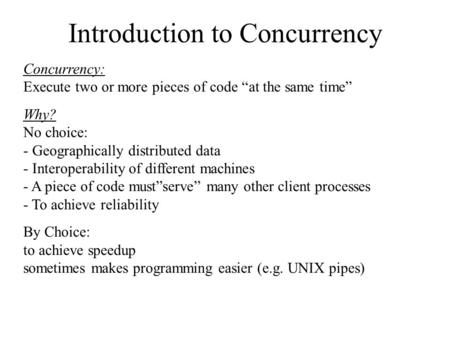 "Introduction to Concurrency Concurrency: Execute two or more pieces of code ""at the same time"" Why? No choice: - Geographically distributed data - Interoperability."