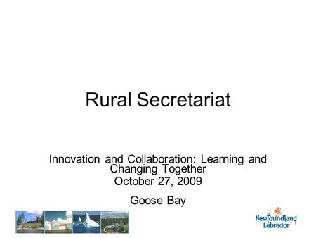 1 Rural Secretariat Innovation and Collaboration: Learning and Changing Together October 27, 2009 Goose Bay.
