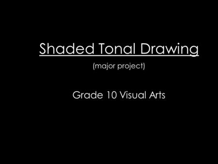 Shaded Tonal Drawing (major project) Grade 10 Visual Arts.