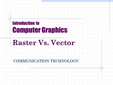 Introduction to Computer Graphics Raster Vs. Vector COMMUNICATION TECHNOLOGY.