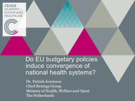 Do EU budgetary policies induce convergence of national health systems? Dr. Patrick Jeurissen Chief Strategy Group Ministry of Health, Welfare and Sport.