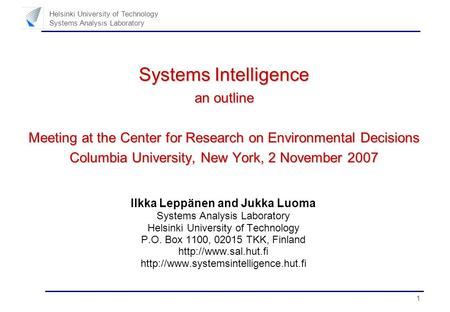 1 Helsinki University of Technology Systems Analysis Laboratory Systems Intelligence an outline Meeting at the Center for Research on Environmental Decisions.