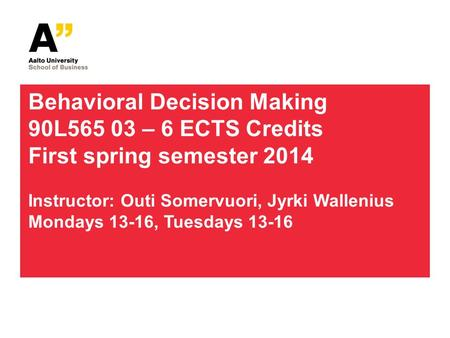 Behavioral Decision Making 90L565 03 – 6 ECTS Credits First spring semester 2014 Instructor: Outi Somervuori, Jyrki Wallenius Mondays 13-16, Tuesdays 13-16.