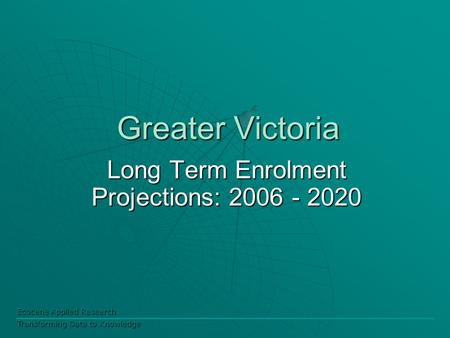 Ecocene Applied Research Transforming Data to Knowledge Greater Victoria Long Term Enrolment Projections: 2006 - 2020.