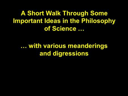 A Short Walk Through Some Important Ideas in the Philosophy of Science … … with various meanderings and digressions.