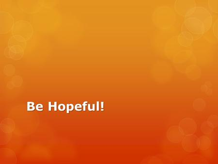 Be Hopeful!. Hope is a Virtue  Hope keeps us searching for true happiness…and God IS true happiness.  Christian hope finds its foundation in the death.
