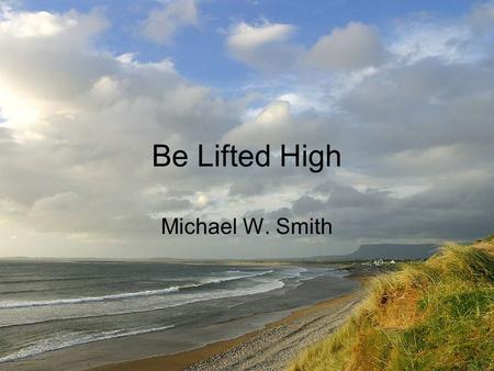 Be Lifted High Michael W. Smith. Sin and its ways grow old All of my heart turns to stone And I'm left with no strength to arise How You need to be lifted.