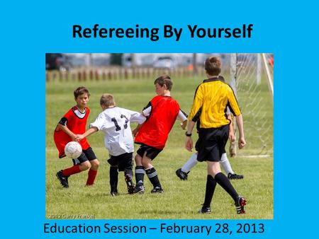 Refereeing By Yourself Education Session – February 28, 2013.