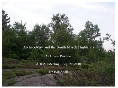 Archaeology and the South March Highlands An Urgent Problem AHCAC Meeting – Sept 21, 2010 Dr. Bob Abell.