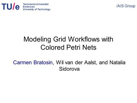 TU / e /AIS Group Technische Universiteit Eindhoven University of Technology Modeling Grid Workflows with Colored Petri Nets Carmen Bratosin, Wil van der.