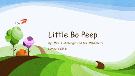 Little Bo Peep By: Mrs. Hutchings' and Ms. Wheeler's Grade 1 Class.