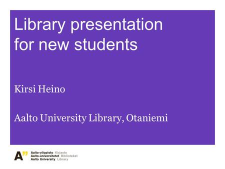 Library presentation for new students Kirsi Heino Aalto University Library, Otaniemi.