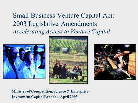 Small Business Venture Capital Act: 2003 Legislative Amendments Accelerating Access to Venture Capital Ministry of Competition, Science & Enterprise Investment.