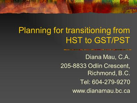 Planning for transitioning from HST to GST/PST Diana Mau, C.A. 205-8833 Odlin Crescent, Richmond, B.C. Tel: 604-279-9270 www.dianamau.bc.ca.