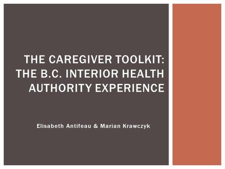 Elisabeth Antifeau & Marian Krawczyk THE CAREGIVER TOOLKIT: THE B.C. INTERIOR HEALTH AUTHORITY EXPERIENCE.