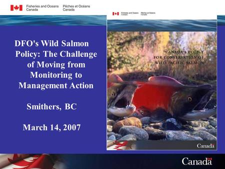 DFO's Wild Salmon Policy: The Challenge of Moving from Monitoring to Management Action Smithers, BC March 14, 2007.