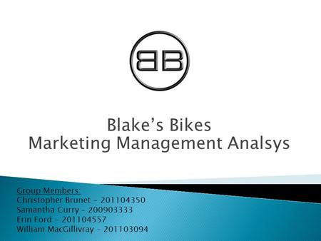Blake's Bikes Marketing Management Analsys Group Members: Christopher Brunet - 201104350 Samantha Curry – 200903333 Erin Ford - 201104557 William MacGillivray.