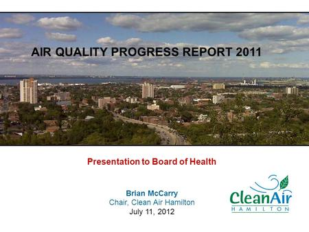 Presentation to Board of Health Brian McCarry Chair, Clean Air Hamilton July 11, 2012 AIR QUALITY PROGRESS REPORT 2011.