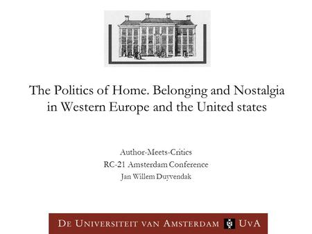 The Politics of Home. Belonging and Nostalgia in Western Europe and the United states Author-Meets-Critics RC-21 Amsterdam Conference Jan Willem Duyvendak.