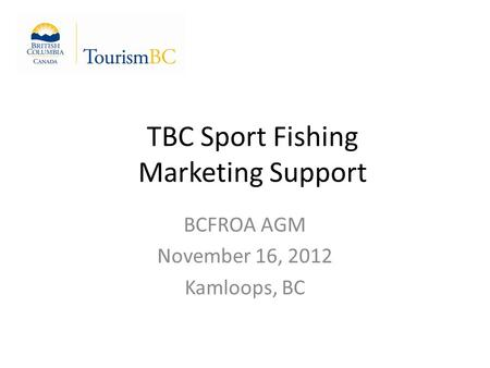 TBC Sport Fishing Marketing Support BCFROA AGM November 16, 2012 Kamloops, BC.
