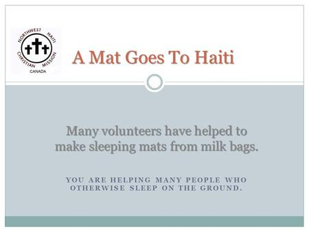 YOU ARE HELPING MANY PEOPLE WHO OTHERWISE SLEEP ON THE GROUND. A Mat Goes To Haiti Many volunteers have helped to make sleeping mats from milk bags.