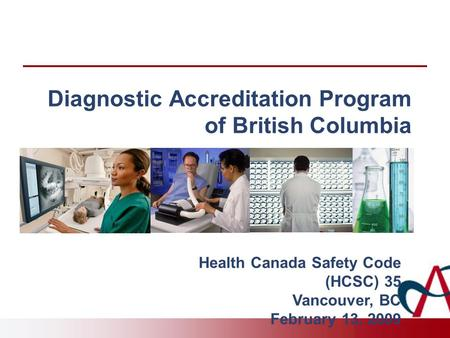 Diagnostic Accreditation Program of British Columbia Health Canada Safety Code (HCSC) 35 Vancouver, BC February 13, 2009.