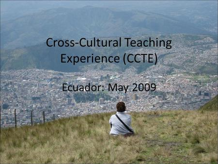 Cross-Cultural Teaching Experience (CCTE) Ecuador: May 2009.