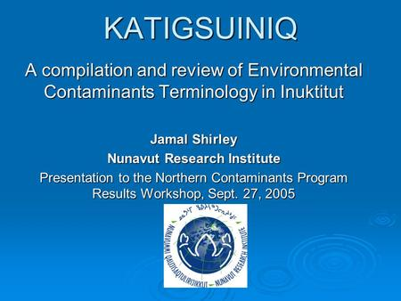 KATIGSUINIQ A compilation and review of Environmental Contaminants Terminology in Inuktitut Jamal Shirley Nunavut Research Institute Presentation to the.