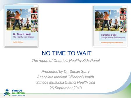 NO TIME TO WAIT The report of Ontario's Healthy Kids Panel Presented by Dr. Susan Surry Associate Medical Officer of Health Simcoe Muskoka District Health.
