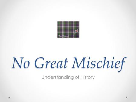No Great Mischief Understanding of History. Massacre of Glencoe The massacre occurred at Glencoe in 1692. The Macdonald clan was set upon by troops when.