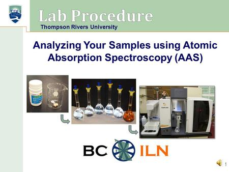 BC ILN 1 Analyzing Your Samples using Atomic Absorption Spectroscopy (AAS) Thompson Rivers University.