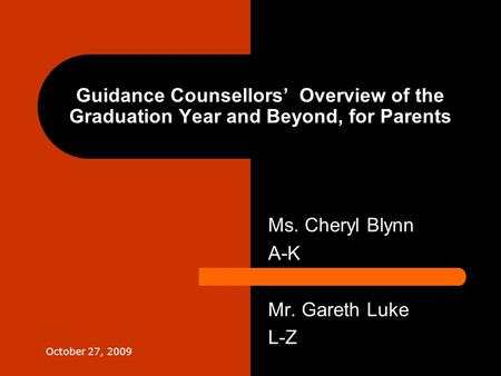 Guidance Counsellors' Overview of the Graduation Year and Beyond, for Parents Ms. Cheryl Blynn A-K Mr. Gareth Luke L-Z October 27, 2009.