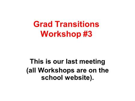 Grad Transitions Workshop #3 This is our last meeting (all Workshops are on the school website).