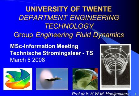 1 UNIVERSITY OF TWENTE DEPARTMENT ENGINEERING TECHNOLOGY Group Engineering Fluid Dynamics MSc-Information Meeting Technische Stromingsleer - TS March 5.