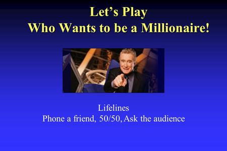 Let's Play Who Wants to be a Millionaire! Lifelines Phone a friend, 50/50, Ask the audience.