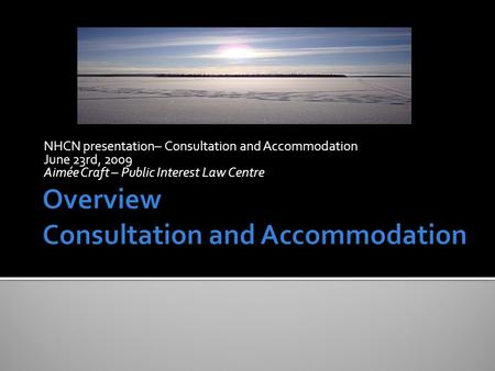 NHCN presentation– Consultation and Accommodation June 23rd, 2009 Aimée Craft – Public Interest Law Centre.