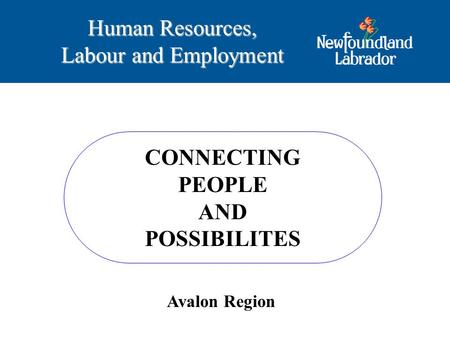 CONNECTING PEOPLE AND POSSIBILITES Human Resources, Labour and Employment Avalon Region.