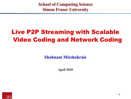 1 School of Computing Science Simon Fraser University Live P2P Streaming with Scalable Video Coding and Network Coding Shabnam Mirshokraie April 2010.