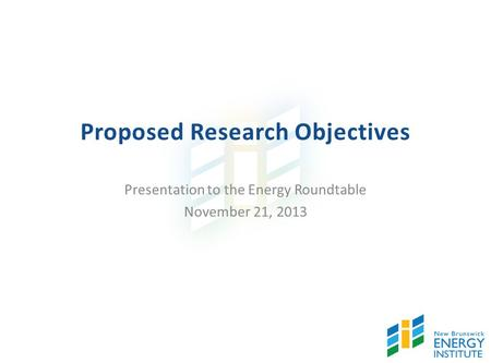 Proposed Research Objectives Presentation to the Energy Roundtable November 21, 2013.